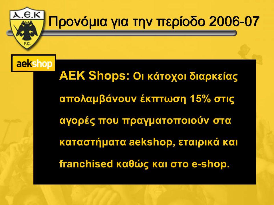 Προνόμια για την περίοδο 2006-07 AEK Shops: Οι κάτοχοι διαρκείας απολαμβάνουν έκπτωση 15% στις αγορές που πραγματοποιούν στα καταστήματα aekshop, εται