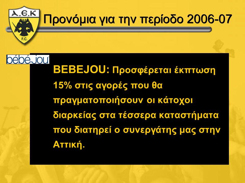 Προνόμια για την περίοδο 2006-07 BEBEJOU: Προσφέρεται έκπτωση 15% στις αγορές που θα πραγματοποιήσουν οι κάτοχοι διαρκείας στα τέσσερα καταστήματα που