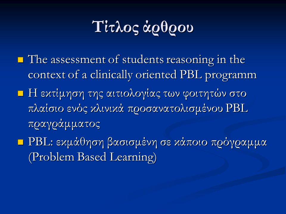 Τίτλος άρθρου  The assessment of students reasoning in the context of a clinically oriented PBL programm  Η εκτίμηση της αιτιολογίας των φοιτητών στο πλαίσιο ενός κλινικά προσανατολισμένου PBL πραγράμματος  PBL: εκμάθηση βασισμένη σε κάποιο πρόγραμμα (Problem Based Learning)