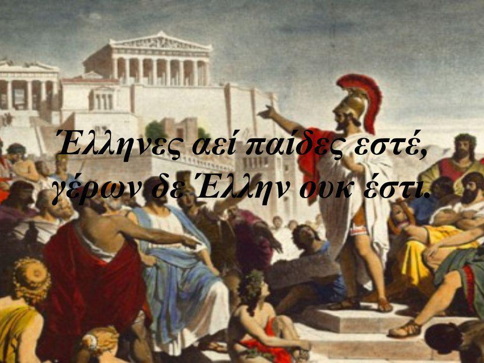 Έλληνες αεί παίδες εστέ, γέρων δε Έλλην ουκ έστι.