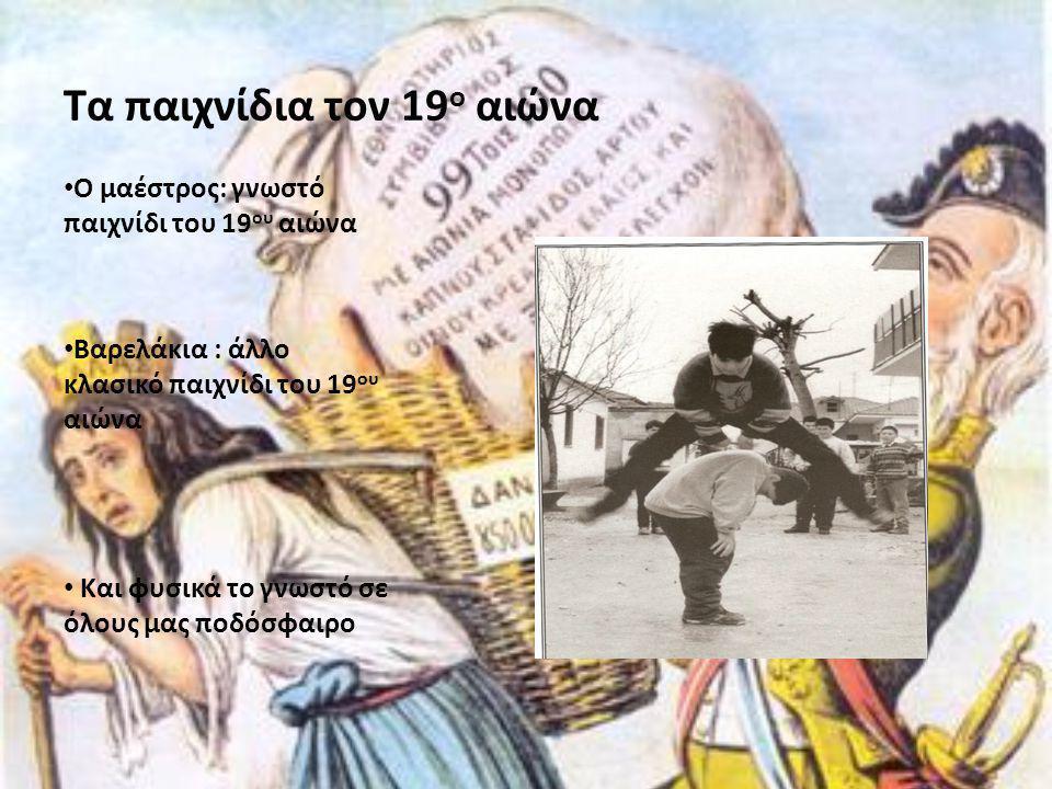 Τα παιχνίδια τον 19 ο αιώνα • Ο μαέστρος: γνωστό παιχνίδι του 19 ου αιώνα • Βαρελάκια : άλλο κλασικό παιχνίδι του 19 ου αιώνα • Και φυσικά το γνωστό σ