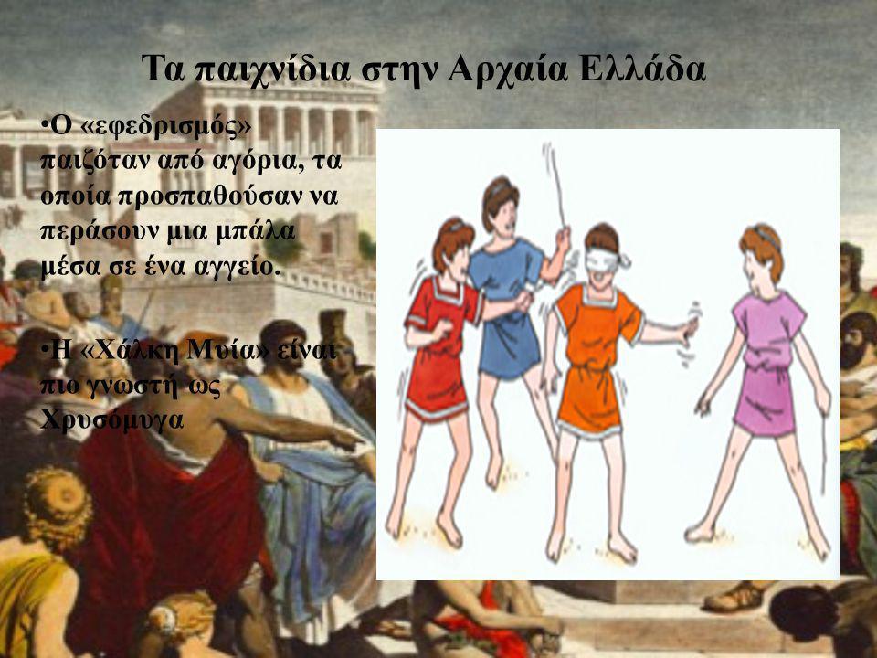 Τα παιχνίδια στην Αρχαία Ελλάδα • Ο «εφεδρισμός» παιζόταν από αγόρια, τα οποία προσπαθούσαν να περάσουν μια μπάλα μέσα σε ένα αγγείο. • Η «Χάλκη Μυία»