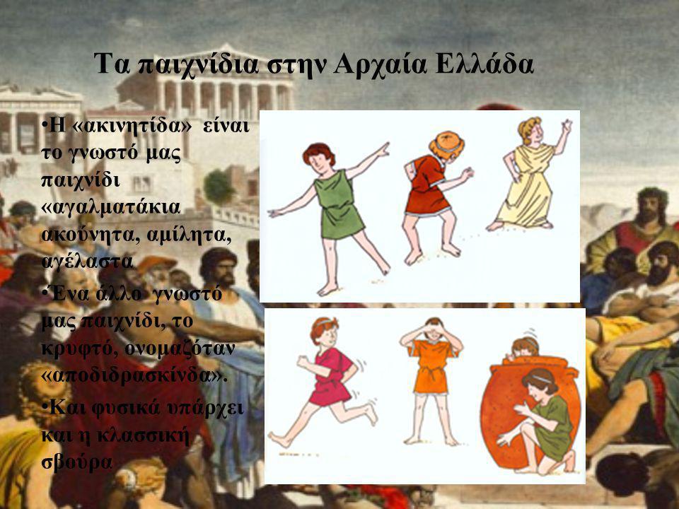 Tα παιχνίδια στην Αρχαία Ελλάδα • Η «ακινητίδα» είναι το γνωστό μας παιχνίδι «αγαλματάκια ακούνητα, αμίλητα, αγέλαστα • Ένα άλλο γνωστό μας παιχνίδι,