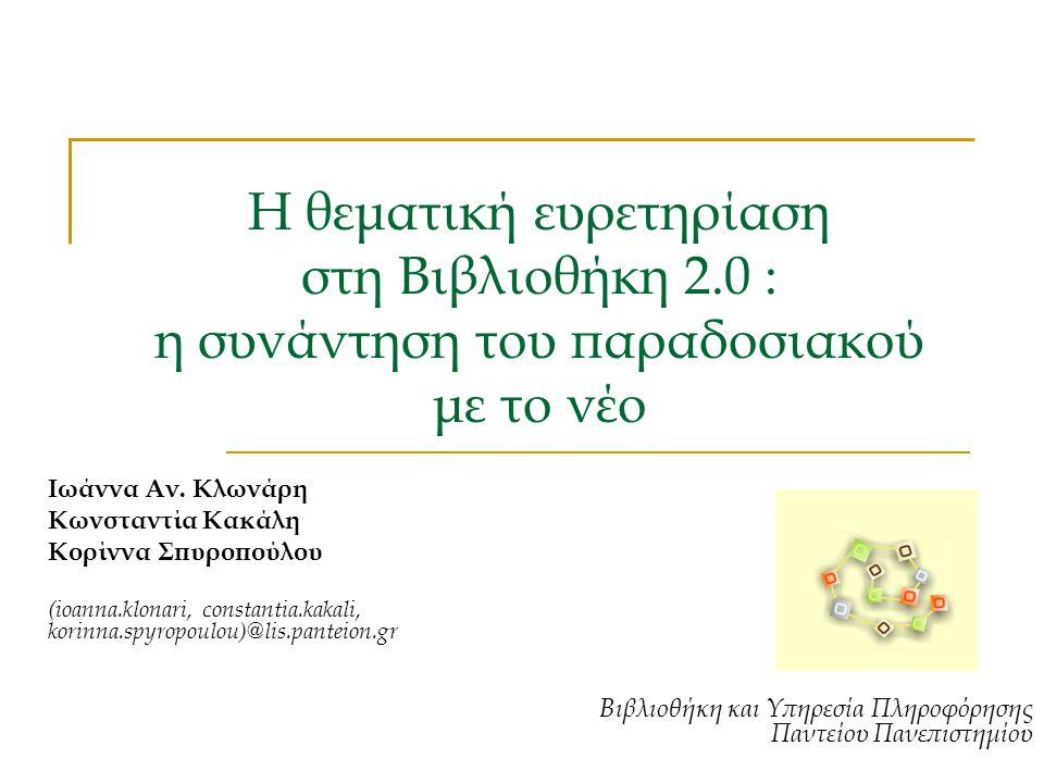 Η θεματική ευρετηρίαση στη Βιβλιοθήκη 2.0 : η συνάντηση του παραδοσιακού με το νέο Ιωάννα Αν. Κλωνάρη Κωνσταντία Κακάλη Κορίννα Σπυροπούλου (ioanna.kl