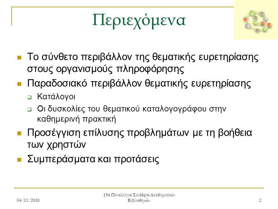 04/11/2010 19ο Πανελλήνιο Συνέδριο Ακαδημαϊκών Βιβλιοθηκών 3 Το σύνθετο περιβάλλον της θεματικής ευρετηρίασης στους οργανισμούς πληροφόρησης  Στόχος και σημασία θεματικής ευρετηρίασης  Τα αυτοματοποιημένα συστήματα βιβλιοθηκών παρέχουν εργαλεία για τον χρήστη και τον βιβλιοθηκονόμο Ωστόσο:  Απουσία κεντρικής καταλογογράφησης  Απουσία εθνικού καταλόγου καθιερωμένων αρχείων  Απουσία εθνικής πολιτικής Έτσι:  κάθε βιβλιοθήκη σχεδιάζει, αποφασίζει και δρα μόνη της σε τοπικό επίπεδο Με αποτέλεσμα:  προβλήματα στον χρήστη (θεματική αναζήτηση)  προβλήματα στον καταλογογράφο (θεματική ευρετηρίαση)