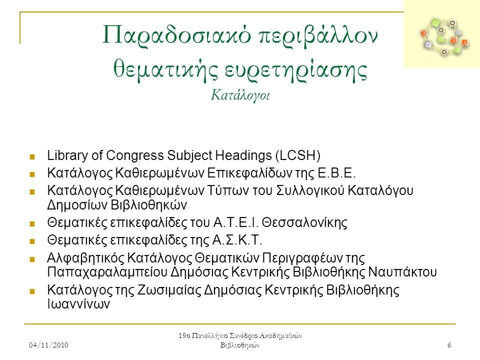 04/11/2010 19ο Πανελλήνιο Συνέδριο Ακαδημαϊκών Βιβλιοθηκών 6 Παραδοσιακό περιβάλλον θεματικής ευρετηρίασης Κατάλογοι  Library of Congress Subject Hea