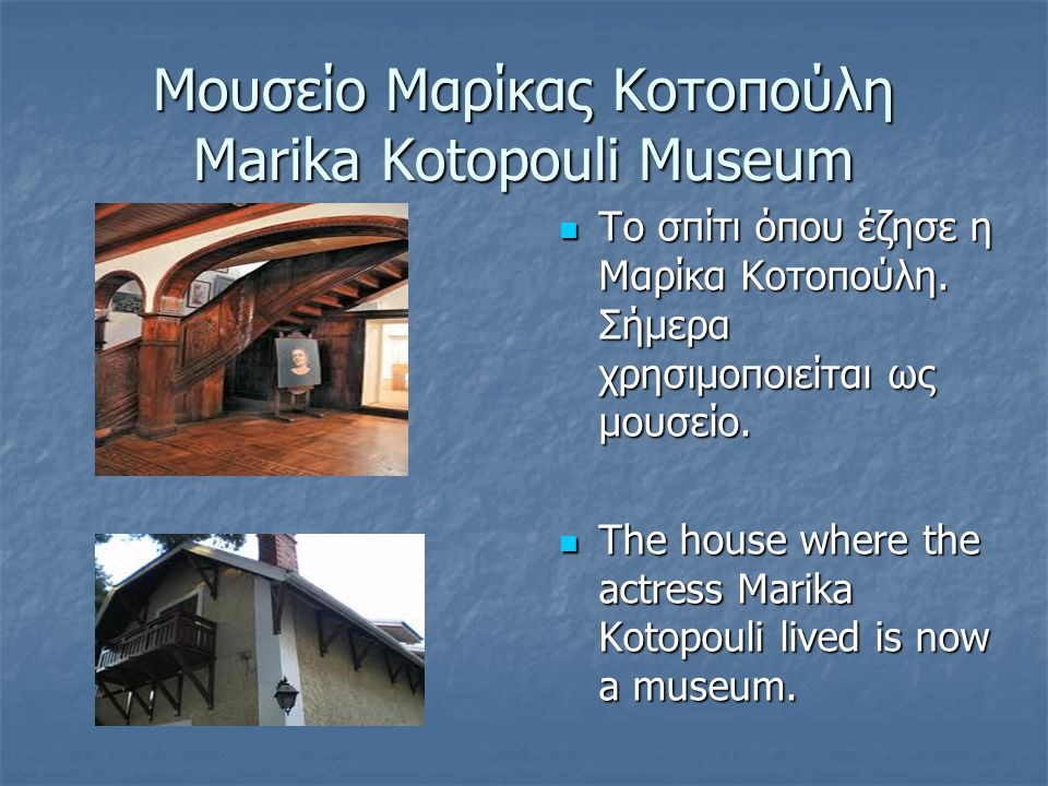 Μουσείο Μαρίκας Κοτοπούλη Marika Kotopouli Museum  Το σπίτι όπου έζησε η Μαρίκα Κοτοπούλη. Σήμερα χρησιμοποιείται ως μουσείο.  The house where the a