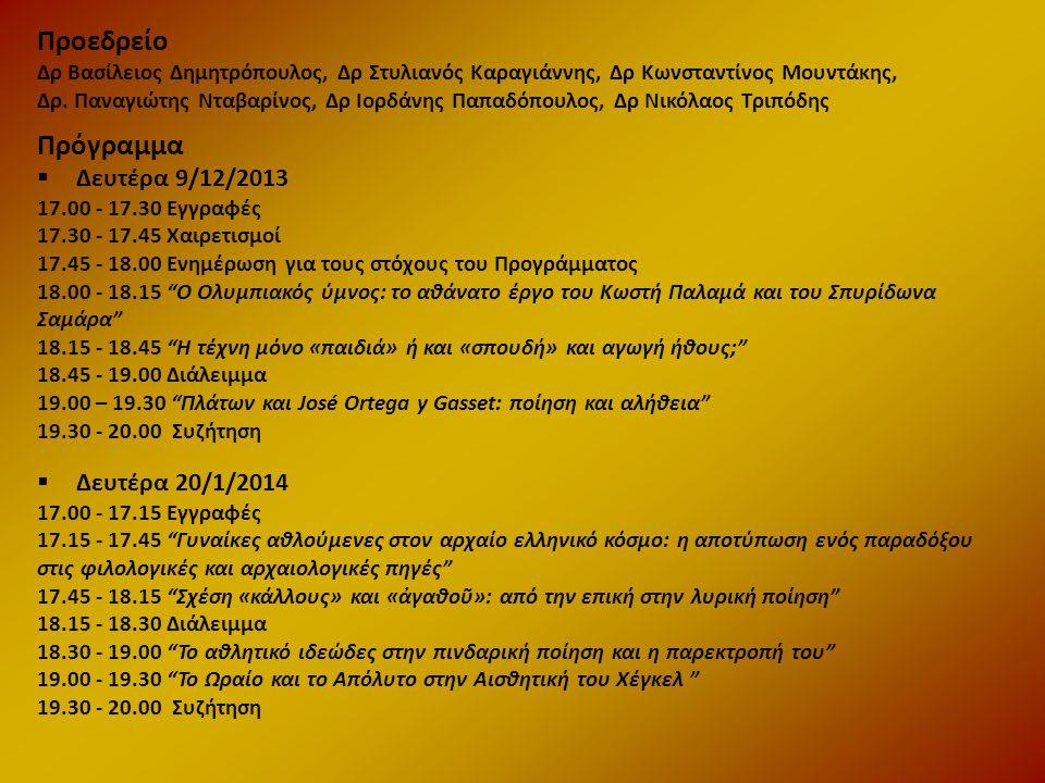 Πρόγραμμα  Δευτέρα 9/12/2013 17.00 - 17.30 Εγγραφές 17.30 - 17.45 Χαιρετισμοί 17.45 - 18.00 Ενημέρωση για τους στόχους του Προγράμματος 18.00 - 18.15 Ο Ολυμπιακός ύμνος: το αθάνατο έργο του Κωστή Παλαμά και του Σπυρίδωνα Σαμάρα 18.15 - 18.45 Η τέχνη μόνο «παιδιά» ή και «σπουδή» και αγωγή ήθους; 18.45 - 19.00 Διάλειμμα 19.00 – 19.30 Πλάτων και José Ortega y Gasset: ποίηση και αλήθεια 19.30 - 20.00 Συζήτηση  Δευτέρα 20/1/2014 17.00 - 17.15 Εγγραφές 17.15 - 17.45 Γυναίκες αθλούμενες στον αρχαίο ελληνικό κόσμο: η αποτύπωση ενός παραδόξου στις φιλολογικές και αρχαιολογικές πηγές 17.45 - 18.15 Σχέση «κάλλους» και «ἀγαθοῦ»: από την επική στην λυρική ποίηση 18.15 - 18.30 Διάλειμμα 18.30 - 19.00 Το αθλητικό ιδεώδες στην πινδαρική ποίηση και η παρεκτροπή του 19.00 - 19.30 Το Ωραίο και το Απόλυτο στην Αισθητική του Χέγκελ 19.30 - 20.00 Συζήτηση Προεδρείο Δρ Βασίλειος Δημητρόπουλος, Δρ Στυλιανός Καραγιάννης, Δρ Κωνσταντίνος Μουντάκης, Δρ.