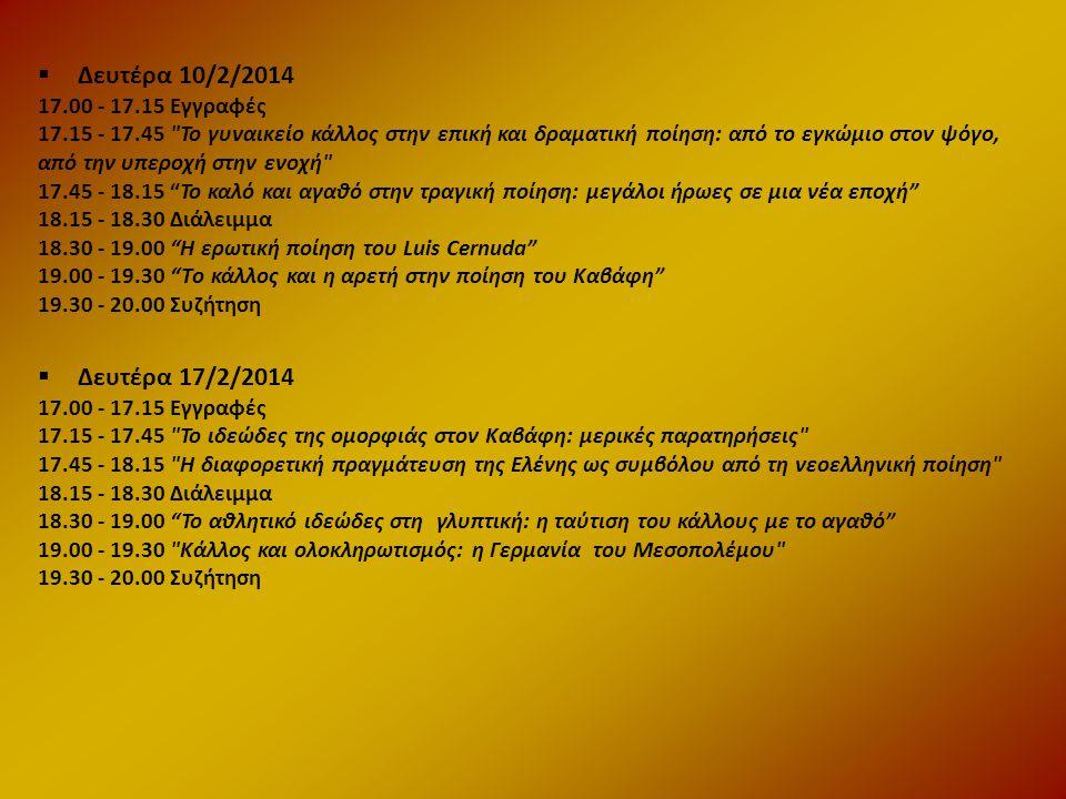  Δευτέρα 10/2/2014 17.00 - 17.15 Εγγραφές 17.15 - 17.45 Το γυναικείο κάλλος στην επική και δραματική ποίηση: από το εγκώμιο στον ψόγο, από την υπεροχή στην ενοχή 17.45 - 18.15 Το καλό και αγαθό στην τραγική ποίηση: μεγάλοι ήρωες σε μια νέα εποχή 18.15 - 18.30 Διάλειμμα 18.30 - 19.00 Η ερωτική ποίηση του Luis Cernuda 19.00 - 19.30 Τo κάλλος και η αρετή στην ποίηση του Καβάφη 19.30 - 20.00 Συζήτηση  Δευτέρα 17/2/2014 17.00 - 17.15 Εγγραφές 17.15 - 17.45 Το ιδεώδες της ομορφιάς στον Καβάφη: μερικές παρατηρήσεις 17.45 - 18.15 Η διαφορετική πραγμάτευση της Ελένης ως συμβόλου από τη νεοελληνική ποίηση 18.15 - 18.30 Διάλειμμα 18.30 - 19.00 Το αθλητικό ιδεώδες στη γλυπτική: η ταύτιση του κάλλους με το αγαθό 19.00 - 19.30 Κάλλος και ολοκληρωτισμός: η Γερμανία του Μεσοπολέμου 19.30 - 20.00 Συζήτηση