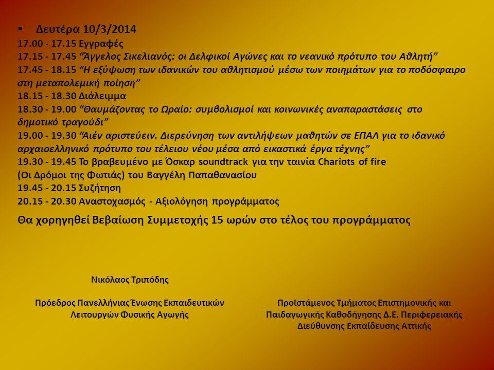  Δευτέρα 10/3/2014 17.00 - 17.15 Εγγραφές 17.15 - 17.45 Άγγελος Σικελιανός: oι Δελφικοί Αγώνες και το νεανικό πρότυπο του Αθλητή 17.45 - 18.15 H εξύψωση των ιδανικών του αθλητισμού μέσω των ποιημάτων για το ποδόσφαιρο στη μεταπολεμική ποίηση 18.15 - 18.30 Διάλειμμα 18.30 - 19.00 Θαυμάζοντας το Ωραίο: συμβολισμοί και κοινωνικές αναπαραστάσεις στο δημοτικό τραγούδι 19.00 - 19.30 Αιέν αριστεύειν.