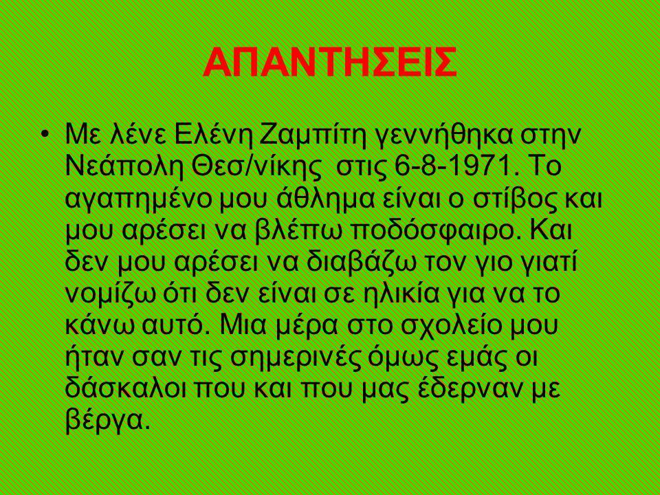 ΑΠΑΝΤΗΣΕΙΣ •Με λένε Ελένη Ζαμπίτη γεννήθηκα στην Νεάπολη Θεσ/νίκης στις 6-8-1971.
