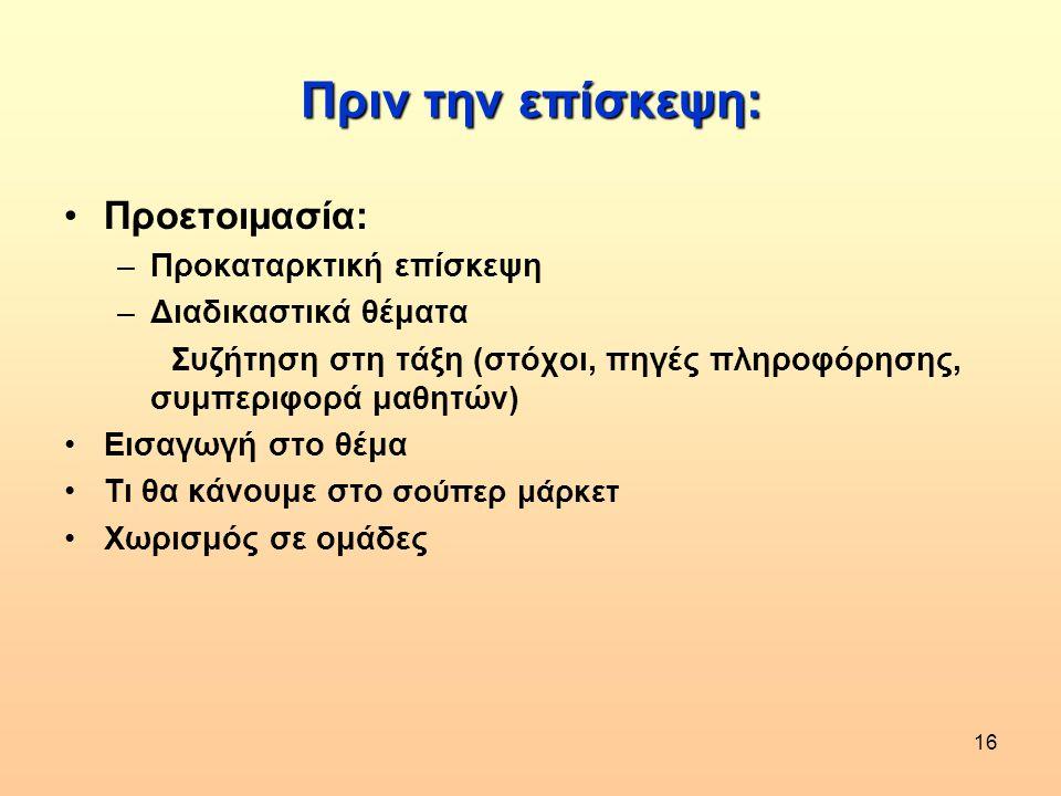 16 Πριν την επίσκεψη: •Προετοιμασία: –Προκαταρκτική επίσκεψη –Διαδικαστικά θέματα Συζήτηση στη τάξη (στόχοι, πηγές πληροφόρησης, συμπεριφορά μαθητών)