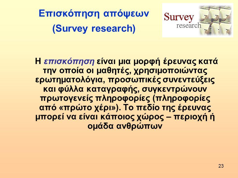 23 Επισκόπηση απόψεων (Survey research) Η επισκόπηση είναι μια μορφή έρευνας κατά την οποία οι μαθητές, χρησιμοποιώντας ερωτηματολόγια, προσωπικές συν
