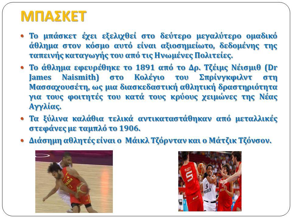 ΜΠΑΣΚΕΤ  Το μπάσκετ έχει εξελιχθεί στο δεύτερο μεγαλύτερο ομαδικό άθλημα στον κόσμο αυτό είναι αξιοσημείωτο, δεδομένης της ταπεινής καταγωγής του από