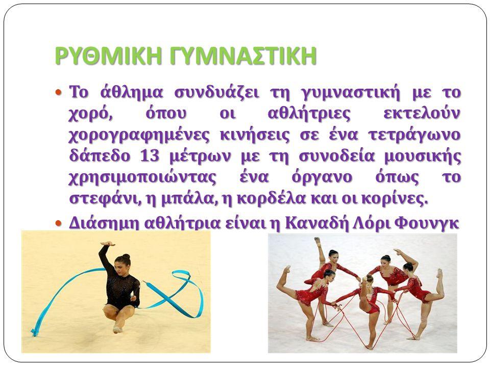 ΡΥΘΜΙΚΗ ΓΥΜΝΑΣΤΙΚΗ  Το άθλημα συνδυάζει τη γυμναστική με το χορό, όπου οι αθλήτριες εκτελούν χορογραφημένες κινήσεις σε ένα τετράγωνο δάπεδο 13 μέτρω