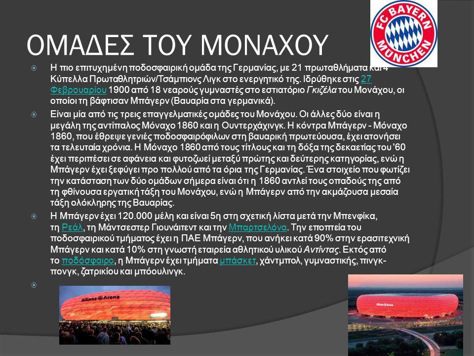 ΟΜΑΔΕΣ ΤΟΥ ΜΟΝΑΧΟΥ  Η πιο επιτυχημένη ποδοσφαιρική ομάδα της Γερμανίας, με 21 πρωταθλήματα και 4 Κύπελλα Πρωταθλητριών/Τσάμπιονς Λιγκ στο ενεργητικό