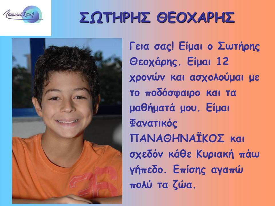 ΣΩΤΗΡΗΣ ΘΕΟΧΑΡΗΣ Γεια σας! Είμαι ο Σωτήρης Θεοχάρης. Είμαι 12 χρονών και ασχολούμαι με το ποδόσφαιρο και τα μαθήματά μου. Είμαι Φανατικός ΠΑΝΑΘΗΝΑΪΚΟΣ