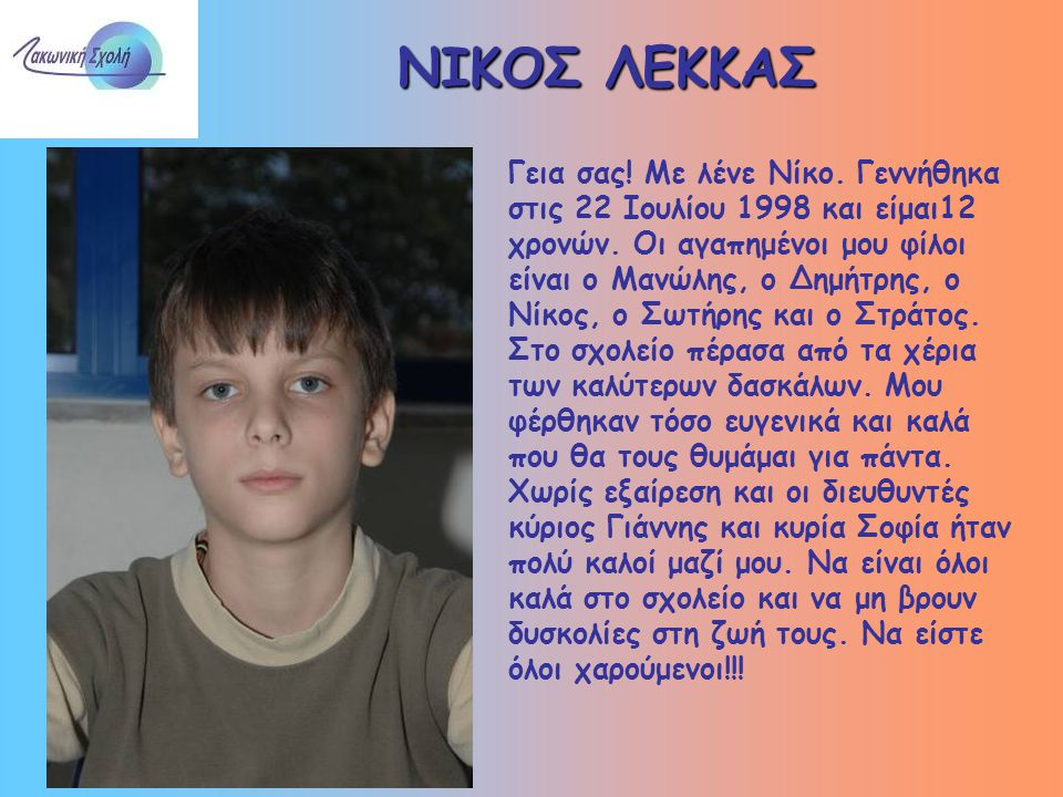 ΝΙΚΟΣ ΛΕΚΚΑΣ Γεια σας! Με λένε Νίκο. Γεννήθηκα στις 22 Ιουλίου 1998 και είμαι12 χρονών. Οι αγαπημένοι μου φίλοι είναι ο Μανώλης, ο Δημήτρης, ο Νίκος,