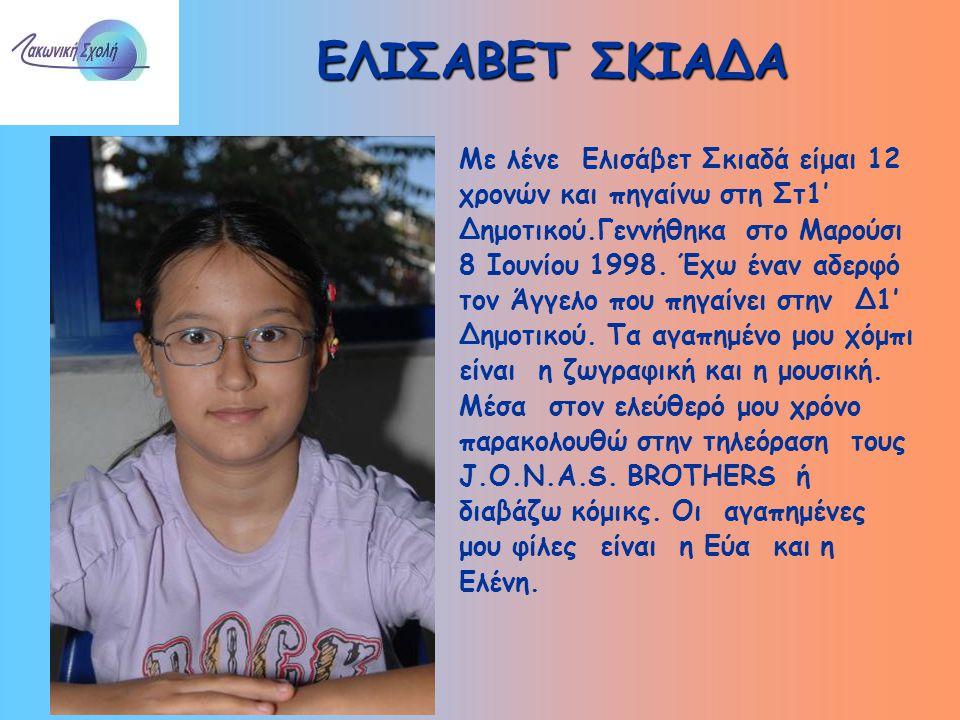 ΕΛΙΣΑΒΕΤ ΣΚΙΑΔΑ Με λένε Ελισάβετ Σκιαδά είμαι 12 χρονών και πηγαίνω στη Στ1' Δημοτικού.Γεννήθηκα στο Μαρούσι 8 Ιουνίου 1998. Έχω έναν αδερφό τον Άγγελ