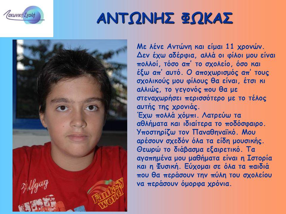 ΑΝΤΩΝΗΣ ΦΩΚΑΣ Με λένε Αντώνη και είμαι 11 χρονών. Δεν έχω αδέρφια, αλλά οι φίλοι μου είναι πολλοί, τόσο απ' το σχολείο, όσο και έξω απ' αυτό. Ο αποχωρ