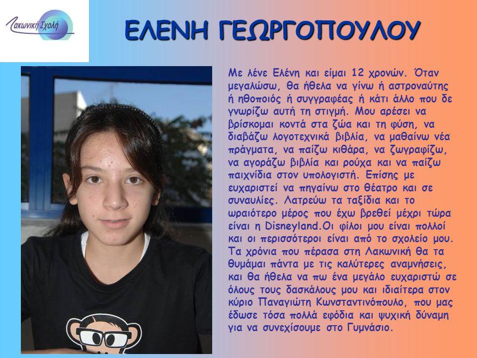 ΕΛΕΝΗ ΓΕΩΡΓΟΠΟΥΛΟΥ Με λένε Ελένη και είμαι 12 χρονών. Όταν μεγαλώσω, θα ήθελα να γίνω ή αστροναύτης ή ηθοποιός ή συγγραφέας ή κάτι άλλο που δε γνωρίζω