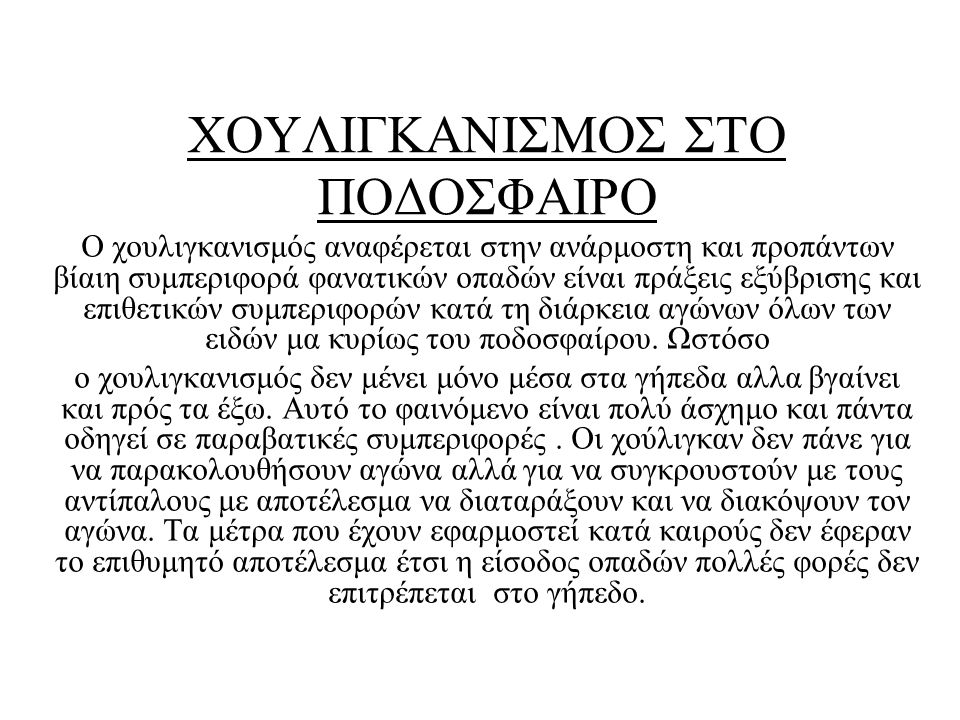 ΑΙΤΙΕΣ ΤΟΥ ΧΟΥΛΙΓΚΑΝΙΣΜΟΥ Δυστυχώς στην Ελλάδα, ο χουλιγκανισμός έχει σταθερά μεγάλες διαστάσεις, με αποτέλεσμα εδώ και αρκετά χρόνια να απαγορεύεται η μετακίνηση των οπαδών.