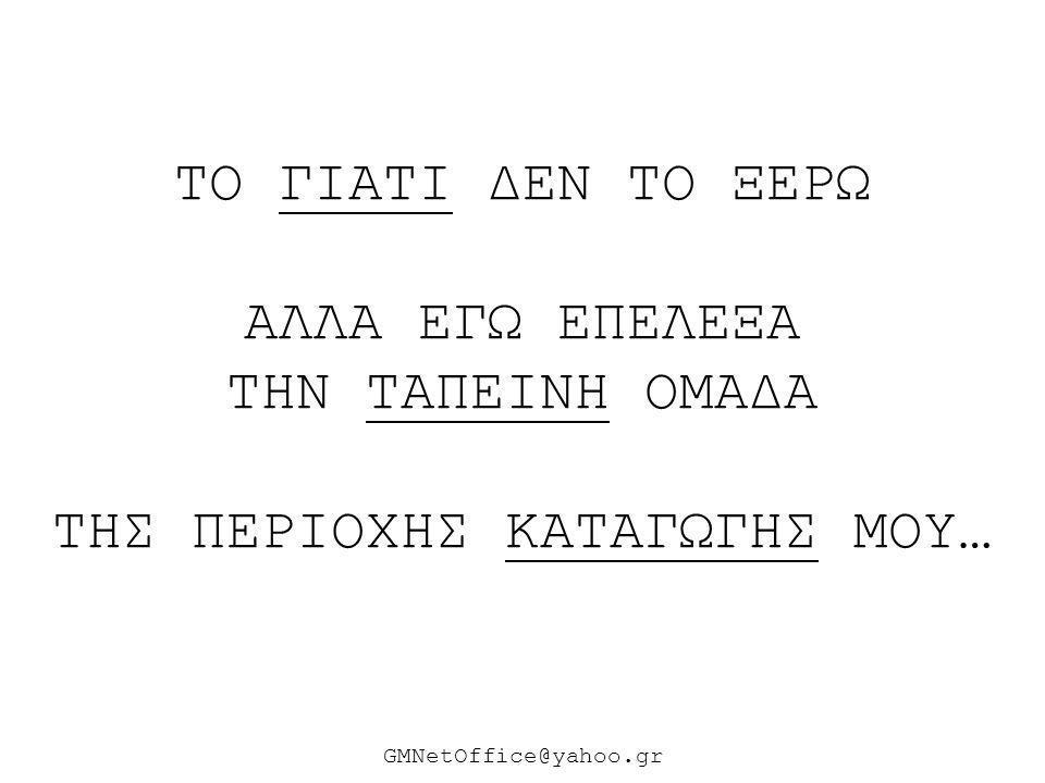 ΤΟ ΓΙΑΤΙ ΔΕΝ ΤΟ ΞΕΡΩ ΑΛΛΑ ΕΓΩ ΕΠΕΛΕΞΑ ΤΗΝ ΤΑΠΕΙΝΗ ΟΜΑΔΑ ΤΗΣ ΠΕΡΙΟΧΗΣ ΚΑΤΑΓΩΓΗΣ ΜΟΥ… GMNetOffice@yahoo.gr