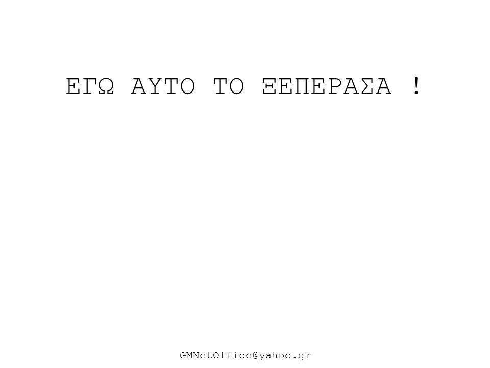 ΕΓΩ ΑΥΤΟ ΤΟ ΞΕΠΕΡΑΣΑ ! ΘΕΣ ΕΙΜΑΙ ΑΝΘΡΩΠΟΣ ΑΝΩΤΕΡΟΣ ; ΘΕΣ ΑΓΑΠΩ ΠΟΛΥ ΤΟΝ ΤΟΠΟ ΜΟΥ ; GMNetOffice@yahoo.gr