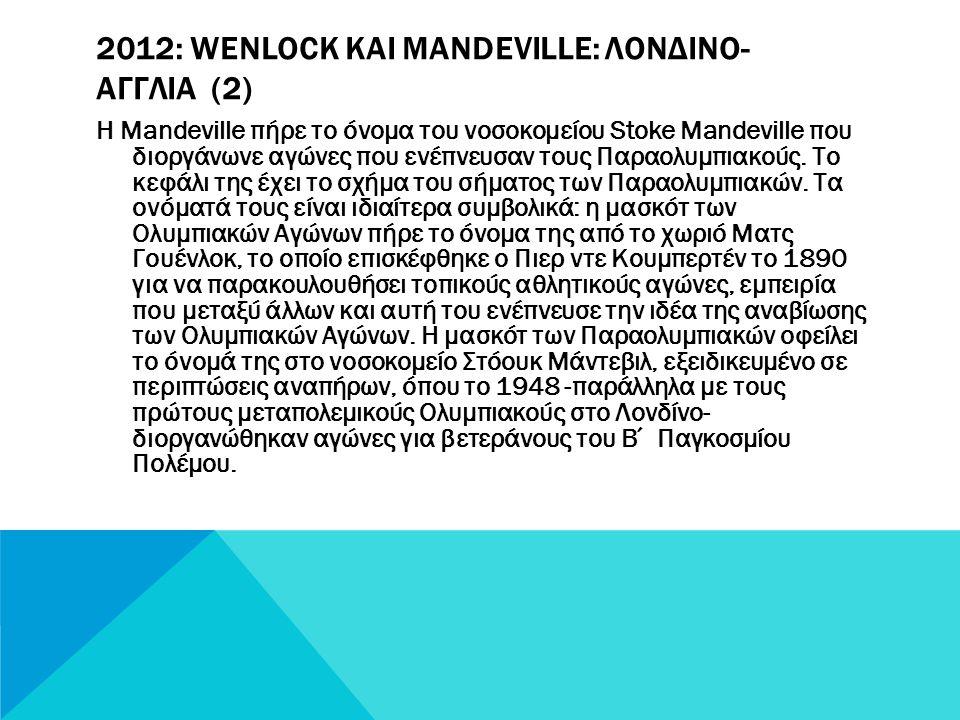 2012: WENLOCK ΚΑΙ MANDEVILLE: ΛΟΝΔIΝΟ-ΑΓΓΛIΑ Ο Wenlock και Mandeville είναι οι επίσημες μασκότ στους Ολυμπιακούς Αγώνες του 2012 που διεξάχθηκαν στο Λ