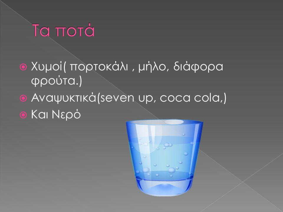  Χυμοί( πορτοκάλι, μήλο, διάφορα φρούτα.)  Αναψυκτικά(seven up, coca cola,)  Και Νερό