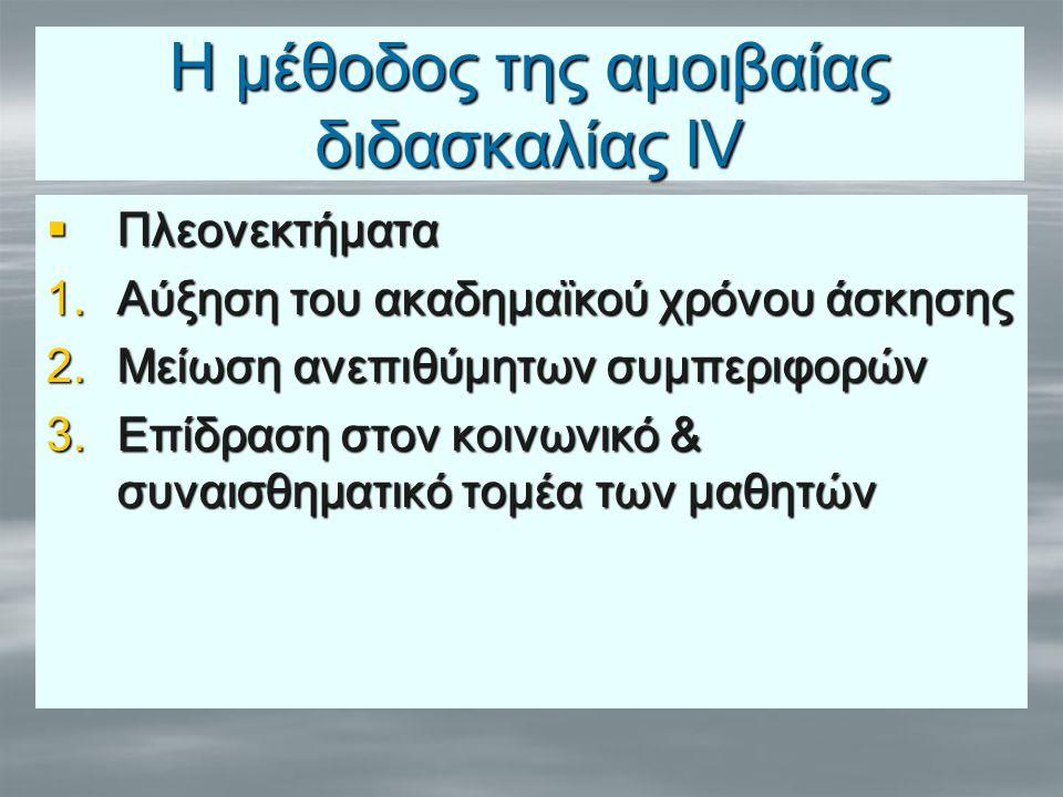 Η μέθοδος της αμοιβαίας διδασκαλίας ΙV  Πλεονεκτήματα 1.Αύξηση του ακαδημαϊκού χρόνου άσκησης 2.Μείωση ανεπιθύμητων συμπεριφορών 3.Επίδραση στον κοιν