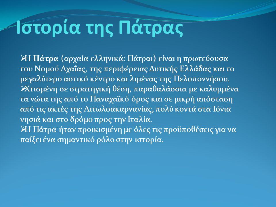 Ιστορία της Πάτρας  Η Πάτρα (αρχαία ελληνικά: Πάτραι) είναι η πρωτεύουσα του Νομού Αχαΐας, της περιφέρειας Δυτικής Ελλάδας και το μεγαλύτερο αστικό κ