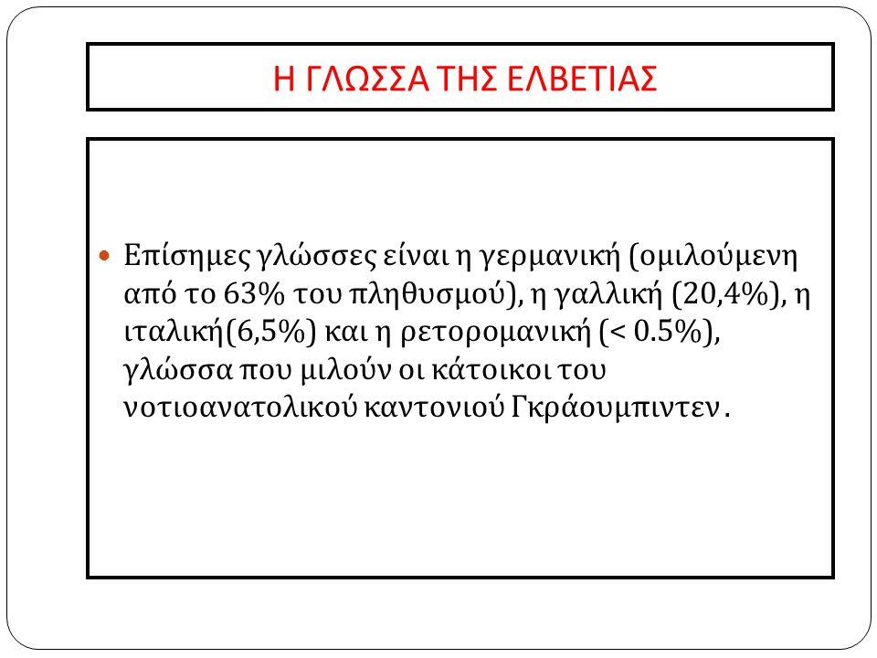 Η ΓΛΩΣΣΑ ΤΗΣ ΕΛΒΕΤΙΑΣ  Επίσημες γλώσσες είναι η γερμανική ( ομιλούμενη από το 63% του πληθυσμού ), η γαλλική (20,4%), η ιταλική (6,5%) και η ρετορομανική (< 0.5%), γλώσσα που μιλούν οι κάτοικοι του νοτιοανατολικού καντονιού Γκράουμπιντεν.