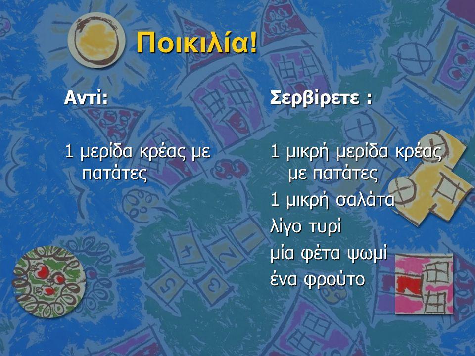 Ποικιλία! Αντί: 1 μερίδα κρέας με πατάτες Σερβίρετε : 1 μικρή μερίδα κρέας με πατάτες 1 μικρή σαλάτα λίγο τυρί μία φέτα ψωμί ένα φρούτο