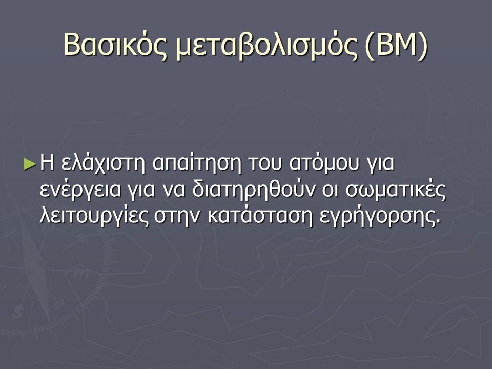 Βασικός μεταβολισμός (ΒΜ) ► Η ελάχιστη απαίτηση του ατόμου για ενέργεια για να διατηρηθούν οι σωματικές λειτουργίες στην κατάσταση εγρήγορσης.