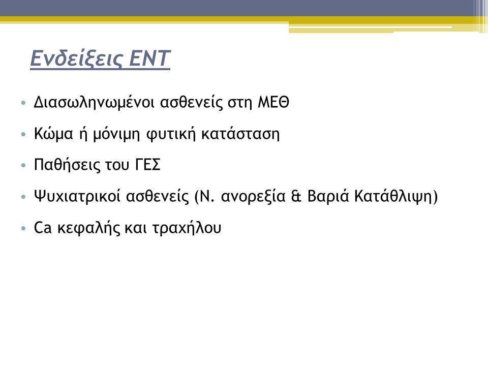 Ενδείξεις ΕΝΤ • Διασωληνωμένοι ασθενείς στη ΜΕΘ • Κώμα ή μόνιμη φυτική κατάσταση • Παθήσεις του ΓΕΣ • Ψυχιατρικοί ασθενείς (Ν. ανορεξία & Βαριά Κατάθλ