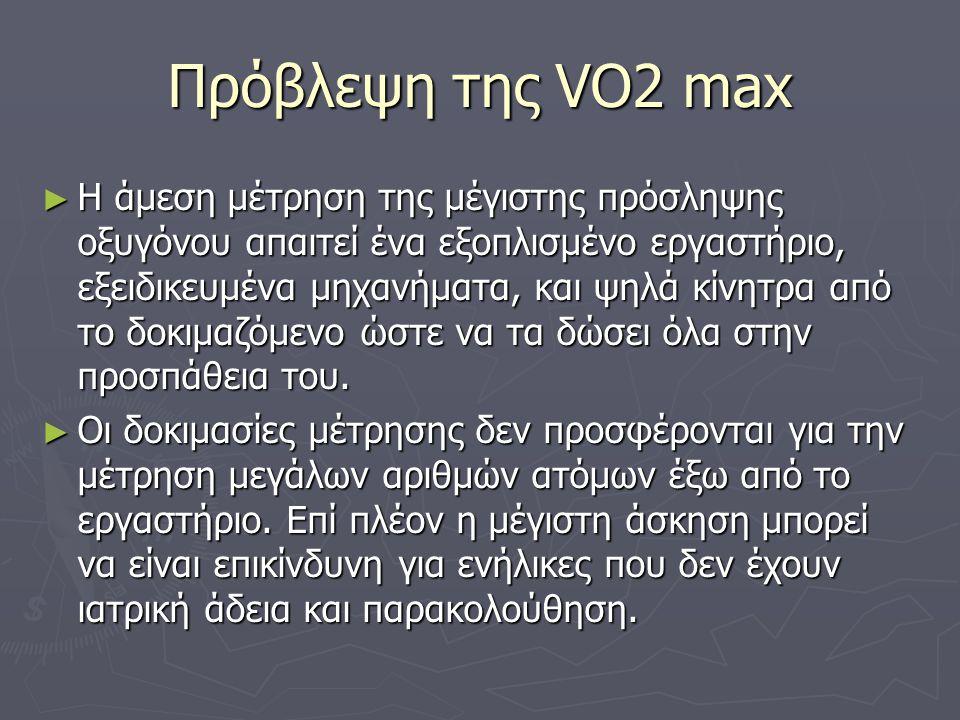 Πρόβλεψη της VO2 max ► Η άμεση μέτρηση της μέγιστης πρόσληψης οξυγόνου απαιτεί ένα εξοπλισμένο εργαστήριο, εξειδικευμένα μηχανήματα, και ψηλά κίνητρα