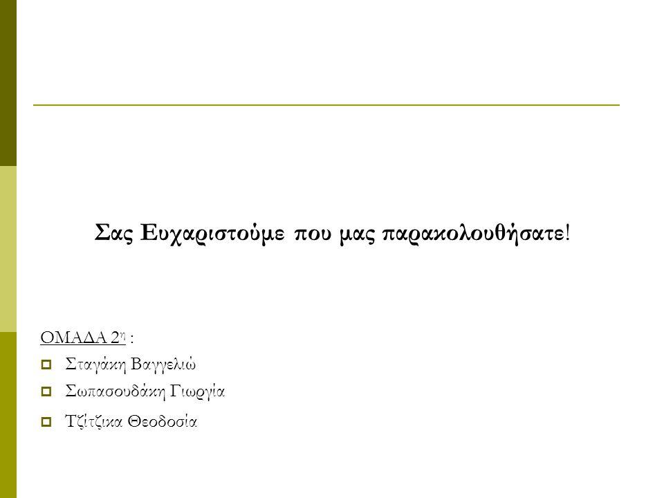 Σας Ευχαριστούμε που μας παρακολουθήσατε! ΟΜΑΔΑ 2 η :  Σταγάκη Βαγγελιώ  Σωπασουδάκη Γιωργία  Τζίτζικα Θεοδοσία