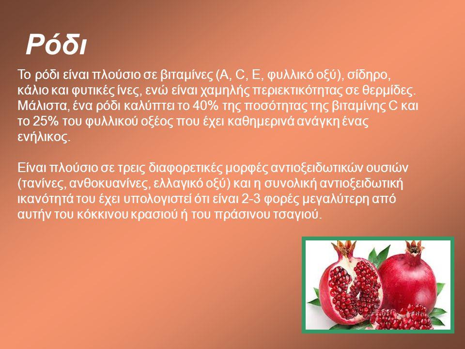 Ρόδι Το ρόδι είναι πλούσιο σε βιταμίνες (Α, C, Ε, φυλλικό οξύ), σίδηρο, κάλιο και φυτικές ίνες, ενώ είναι χαμηλής περιεκτικότητας σε θερμίδες. Μάλιστα