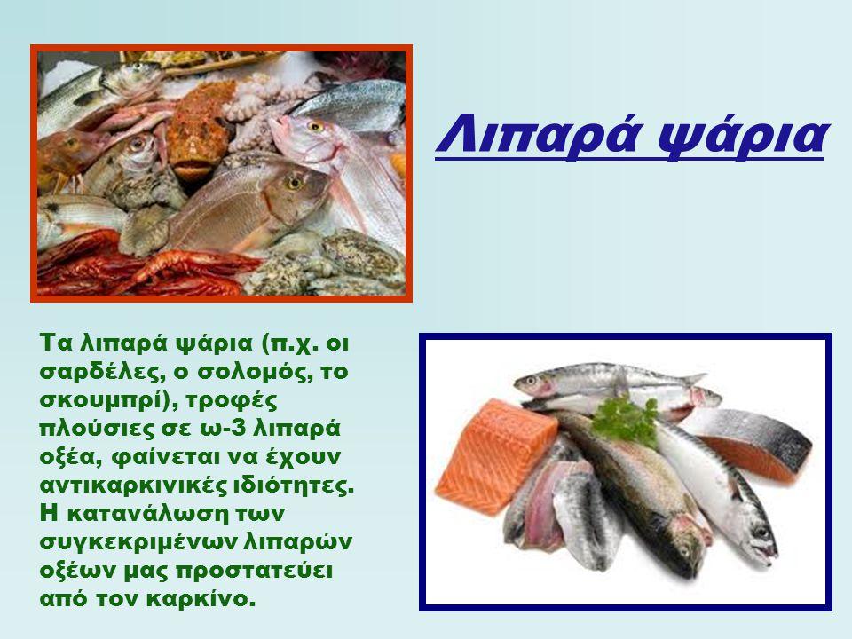 Λιπαρά ψάρια Τα λιπαρά ψάρια (π.χ. οι σαρδέλες, ο σολομός, το σκουμπρί), τροφές πλούσιες σε ω-3 λιπαρά οξέα, φαίνεται να έχουν αντικαρκινικές ιδιότητε