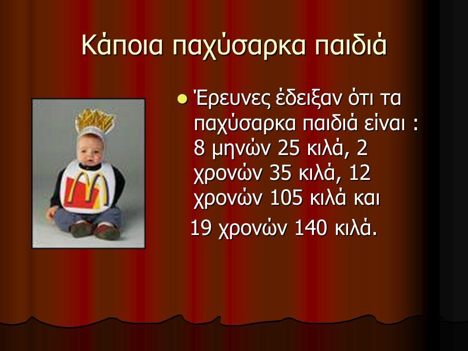Κάποια παχύσαρκα παιδιά  Έρευνες έδειξαν ότι τα παχύσαρκα παιδιά είναι : 8 μηνών 25 κιλά, 2 χρονών 35 κιλά, 12 χρονών 105 κιλά και 19 χρονών 140 κιλά