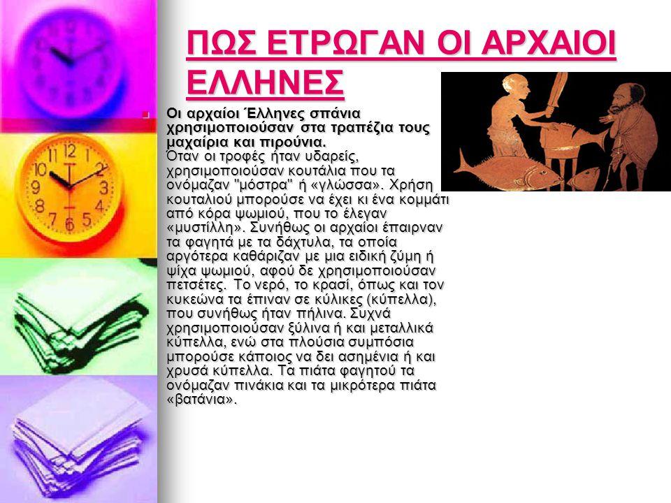ΠΩΣ ΕΤΡΩΓΑΝ ΟΙ ΑΡΧΑΙΟΙ ΕΛΛΗΝΕΣ ΠΩΣ ΕΤΡΩΓΑΝ ΟΙ ΑΡΧΑΙΟΙ ΕΛΛΗΝΕΣ  Οι αρχαίοι Έλληνες σπάνια χρησιμοποιούσαν στα τραπέζια τους μαχαίρια και πιρούνια. Ότα