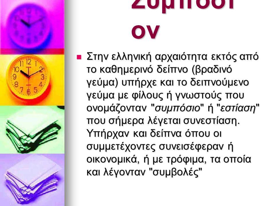 Συμπόσι ον  Στην ελληνική αρχαιότητα εκτός από το καθημερινό δείπνο (βραδινό γεύμα) υπήρχε και το δειπνούμενο γεύμα με φίλους ή γνωστούς που ονομάζον
