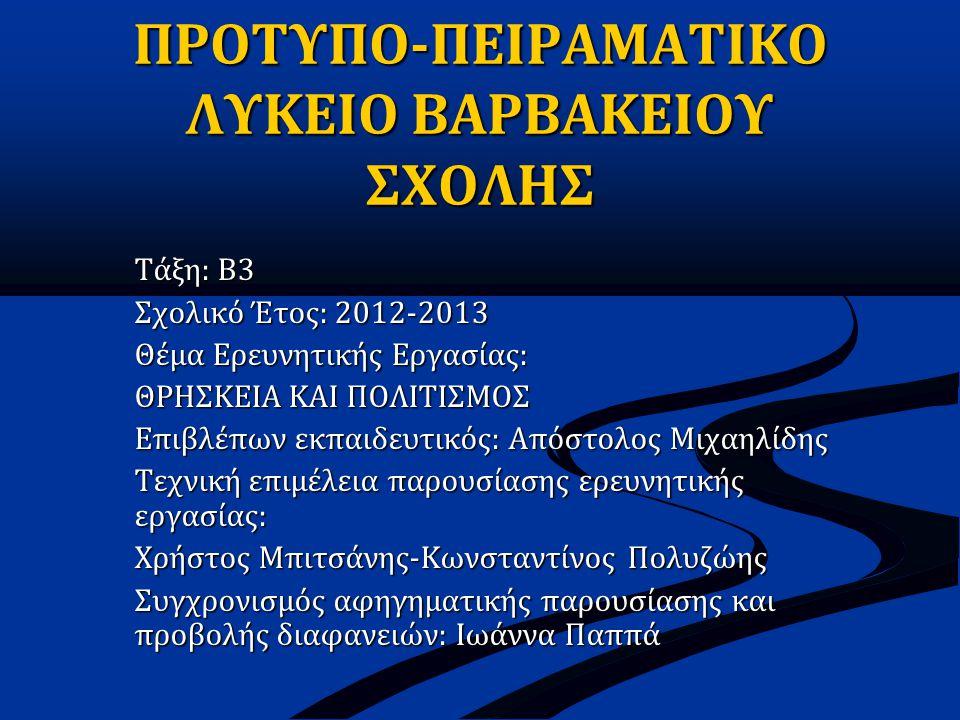 ΠΡΟΤΥΠΟ-ΠΕΙΡΑΜΑΤΙΚΟ ΛΥΚΕΙΟ ΒΑΡΒΑΚΕΙΟΥ ΣΧΟΛΗΣ Τάξη: Β3 Σχολικό Έτος: 2012-2013 Θέμα Ερευνητικής Εργασίας: ΘΡΗΣΚΕΙΑ ΚΑΙ ΠΟΛΙΤΙΣΜΟΣ Επιβλέπων εκπαιδευτικός: Απόστολος Μιχαηλίδης Τεχνική επιμέλεια παρουσίασης ερευνητικής εργασίας: Χρήστος Μπιτσάνης-Κωνσταντίνος Πολυζώης Συγχρονισμός αφηγηματικής παρουσίασης και προβολής διαφανειών: Ιωάννα Παππά