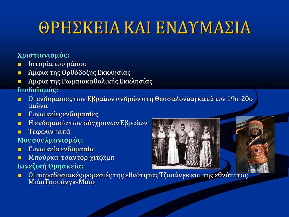 ΘΡΗΣΚΕΙΑ ΚΑΙ ΕΝΔΥΜΑΣΙΑ Χριστιανισμός:  Ιστορία του ράσου  Άμφια της Ορθόδοξης Εκκλησίας  Άμφια της Ρωμαιοκαθολικής Εκκλησίας Ιουδαϊσμός:  Οι ενδυμασίες των Εβραίων ανδρών στη Θεσσαλονίκη κατά τον 19ο-20ο αιώνα  Γυναικείες ενδυμασίες  Η ενδυμασία των σύγχρονων Εβραίων  Τεφελίν-κιπά Μουσουλμανισμός:  Γυναικεία ενδυμασία  Μπούρκα-τσαντόρ-χιτζάμπ Κινεζική Θρησκεία:  Οι παραδοσιακές φορεσιές της εθνότητας Τζουάνγκ και της εθνότητας ΜιάοΤσουάνγκ-Μιάο