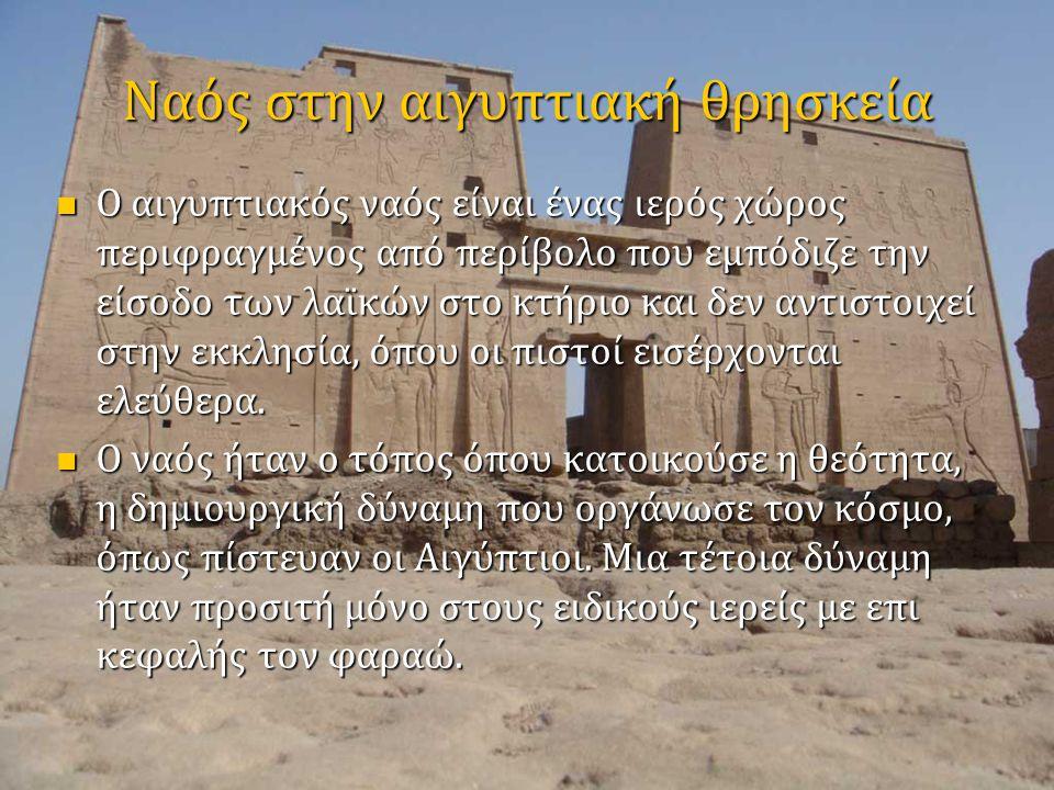 Ναός στην αιγυπτιακή θρησκεία  Ο αιγυπτιακός ναός είναι ένας ιερός χώρος περιφραγμένος από περίβολο που εμπόδιζε την είσοδο των λαϊκών στο κτήριο και δεν αντιστοιχεί στην εκκλησία, όπου οι πιστοί εισέρχονται ελεύθερα.