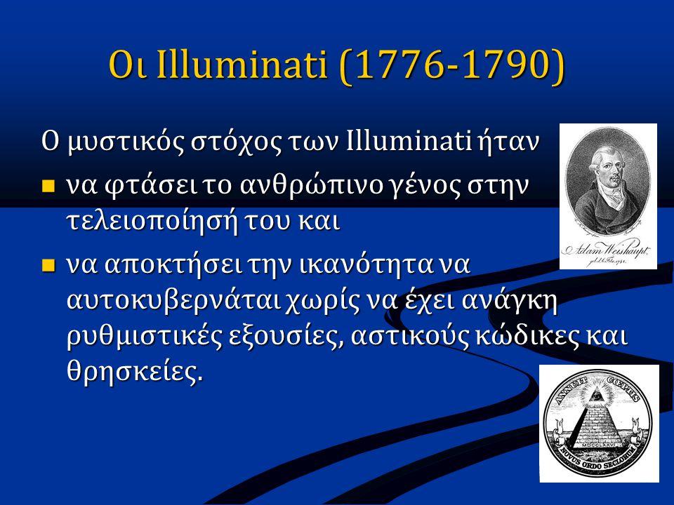 Οι Illuminati (1776-1790) O μυστικός στόχος των Illuminati ήταν  να φτάσει το ανθρώπινο γένος στην τελειοποίησή του και  να αποκτήσει την ικανότητα να αυτοκυβερνάται χωρίς να έχει ανάγκη ρυθμιστικές εξουσίες, αστικούς κώδικες και θρησκείες.