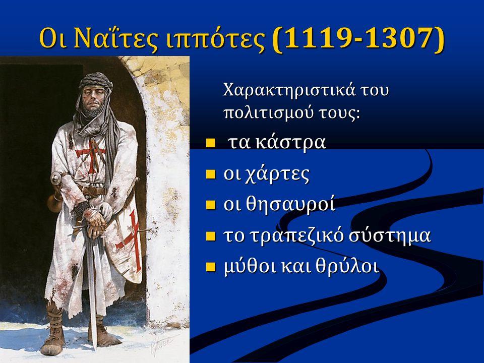 Οι Ναΐτες ιππότες (1119-1307) Χαρακτηριστικά του πολιτισμού τους:  τα κάστρα  οι χάρτες  οι θησαυροί  το τραπεζικό σύστημα  μύθοι και θρύλοι