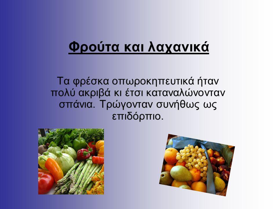 Φρούτα και λαχανικά Τα φρέσκα οπωροκηπευτικά ήταν πολύ ακριβά κι έτσι καταναλώνονταν σπάνια. Τρώγονταν συνήθως ως επιδόρπιο.