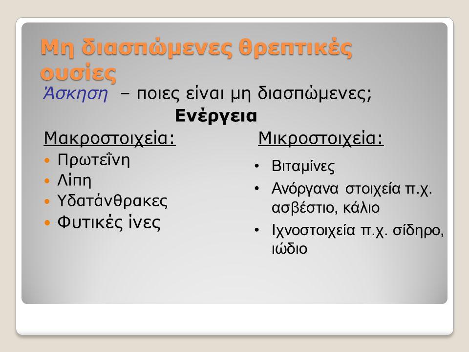 Μη διασπώμενες θρεπτικές ουσίες Άσκηση – ποιες είναι μη διασπώμενες; Ενέργεια Μακροστοιχεία: Μικροστοιχεία:  Πρωτεΐνη  Λίπη  Υδατάνθρακες  Φυτικές